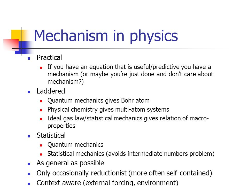 Mechanism in physics Practical If you have an equation that is useful/predictive you have a mechanism (or maybe you're just done and don't care about mechanism?) Laddered Quantum mechanics gives Bohr atom Physical chemistry gives multi-atom systems Ideal gas law/statistical mechanics gives relation of macro- properties Statistical Quantum mechanics Statistical mechanics (avoids intermediate numbers problem) As general as possible Only occasionally reductionist (more often self-contained) Context aware (external forcing, environment)
