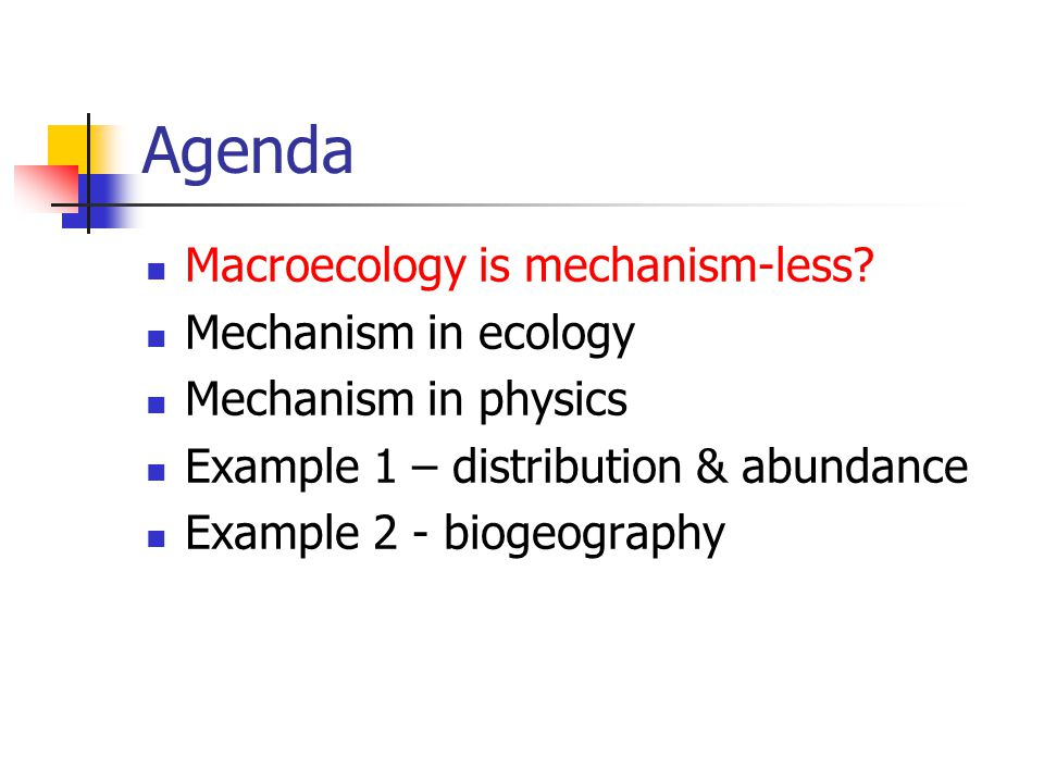 Agenda Macroecology is mechanism-less? Mechanism in ecology Mechanism in physics Example 1 – distribution & abundance Example 2 - biogeography