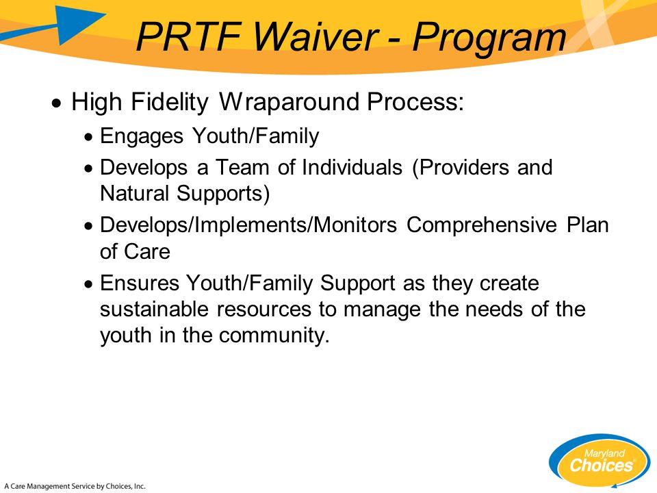  High Fidelity Wraparound Process:  Engages Youth/Family  Develops a Team of Individuals (Providers and Natural Supports)  Develops/Implements/Monitors Comprehensive Plan of Care  Ensures Youth/Family Support as they create sustainable resources to manage the needs of the youth in the community.
