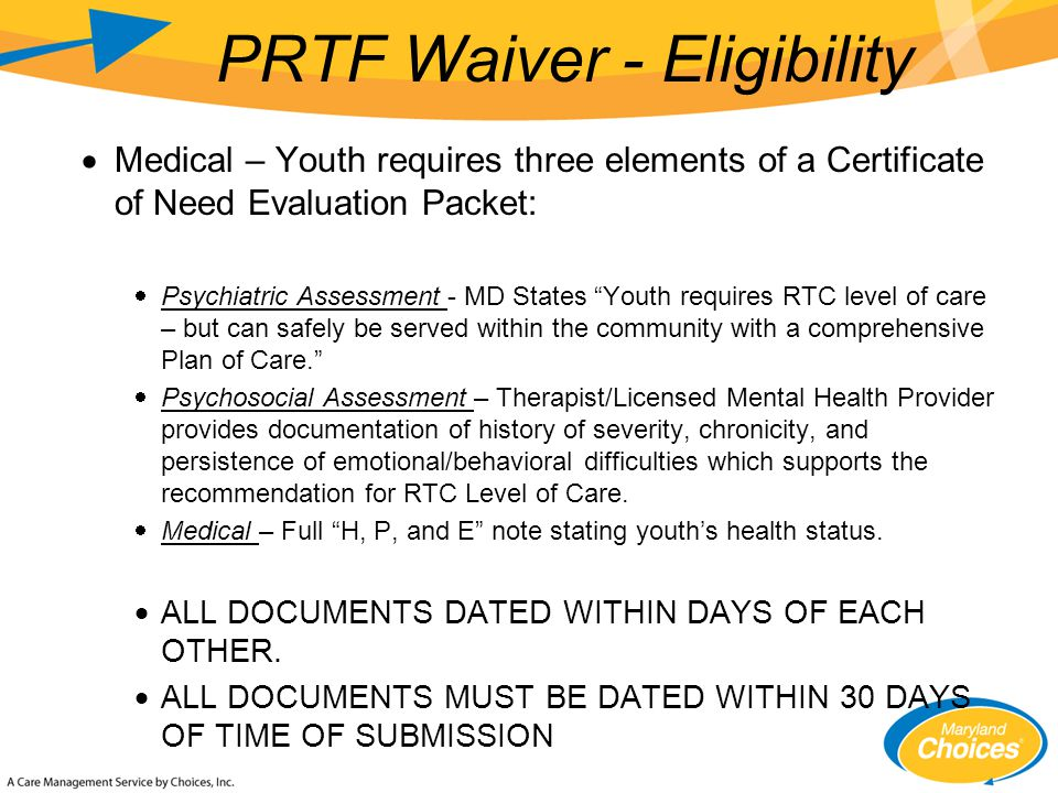  Medical – Youth requires three elements of a Certificate of Need Evaluation Packet:  Psychiatric Assessment - MD States Youth requires RTC level of care – but can safely be served within the community with a comprehensive Plan of Care.  Psychosocial Assessment – Therapist/Licensed Mental Health Provider provides documentation of history of severity, chronicity, and persistence of emotional/behavioral difficulties which supports the recommendation for RTC Level of Care.
