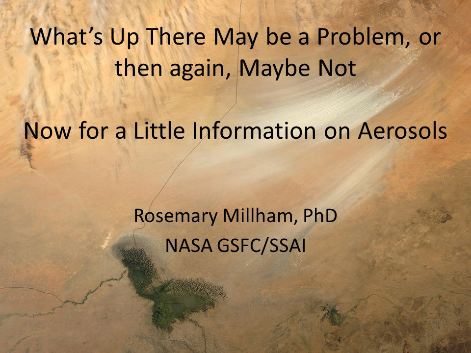 What's Up There May be a Problem, or then again, Maybe Not Now for a Little Information on Aerosols Rosemary Millham, PhD NASA GSFC/SSAI