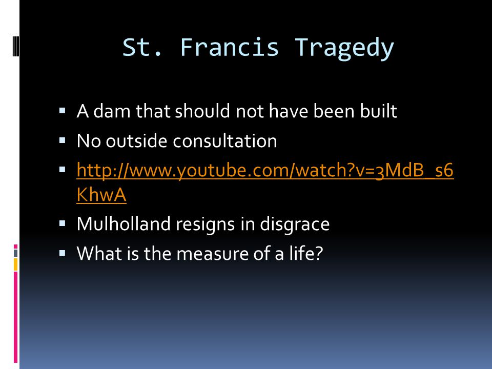 St. Francis Tragedy  A dam that should not have been built  No outside consultation  http://www.youtube.com/watch?v=3MdB_s6 KhwA http://www.youtube