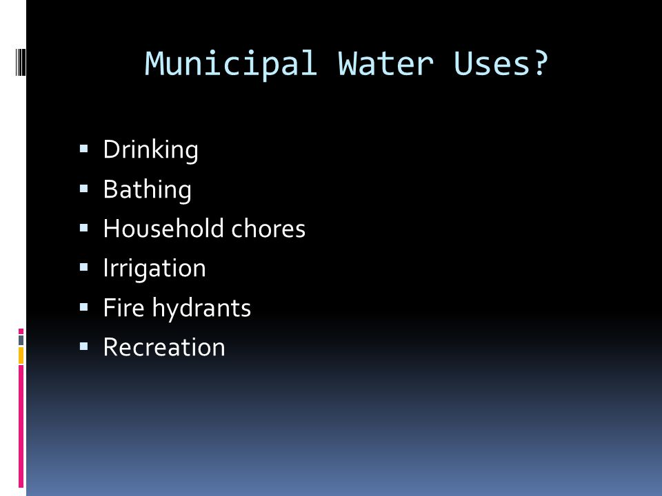 Municipal Water Uses?  Drinking  Bathing  Household chores  Irrigation  Fire hydrants  Recreation