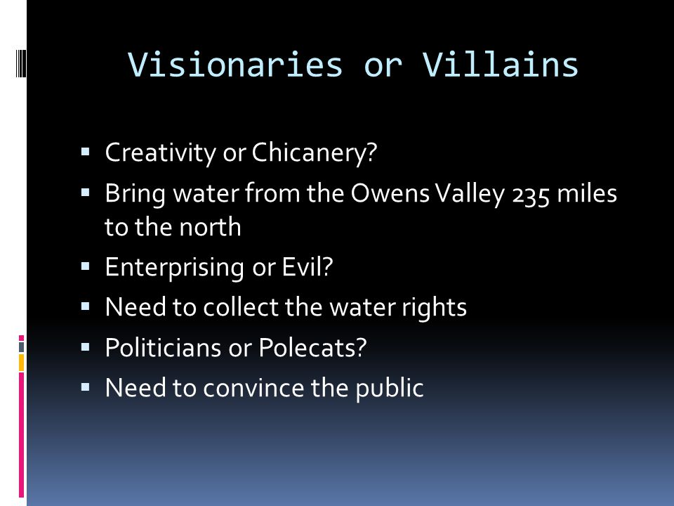 Visionaries or Villains  Creativity or Chicanery?  Bring water from the Owens Valley 235 miles to the north  Enterprising or Evil?  Need to collec
