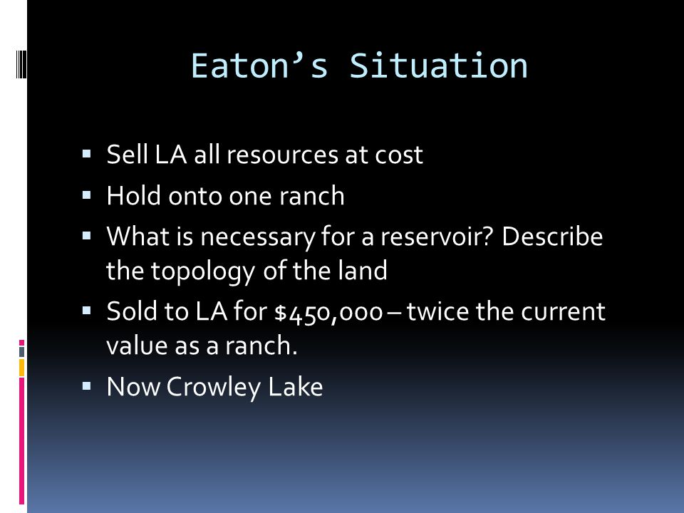 Eaton's Situation  Sell LA all resources at cost  Hold onto one ranch  What is necessary for a reservoir? Describe the topology of the land  Sold
