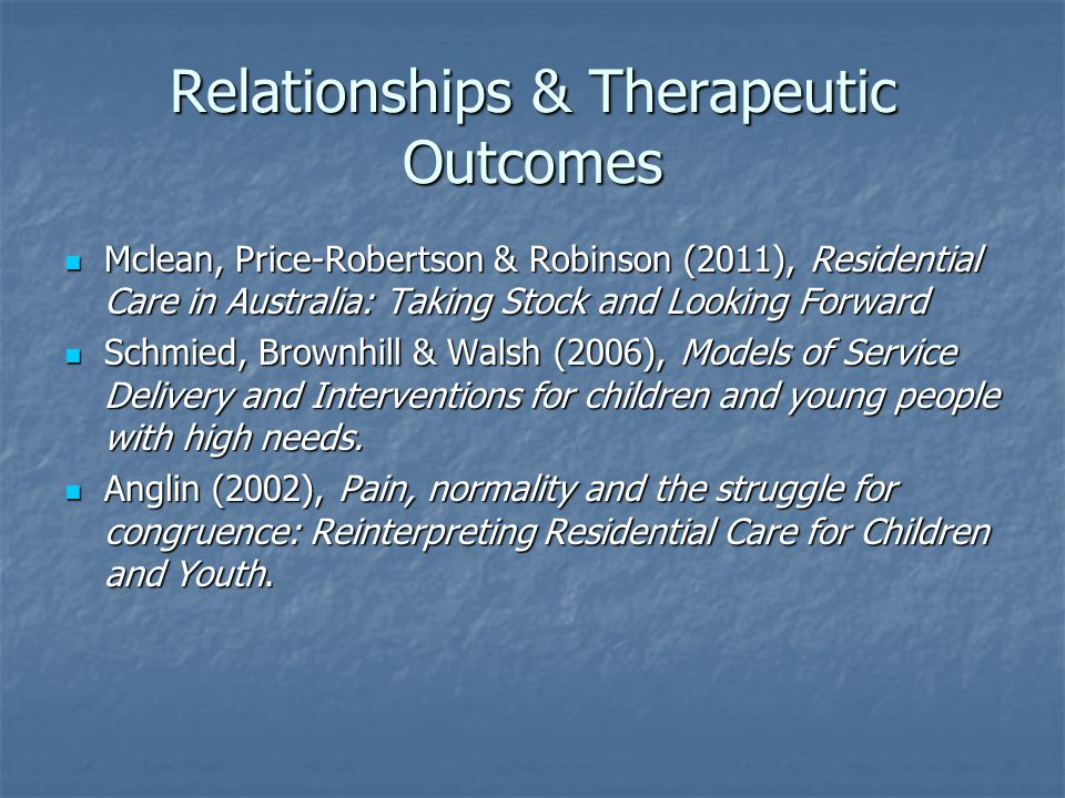 Relationships & Therapeutic Outcomes Mclean, Price-Robertson & Robinson (2011), Residential Care in Australia: Taking Stock and Looking Forward Mclean, Price-Robertson & Robinson (2011), Residential Care in Australia: Taking Stock and Looking Forward Schmied, Brownhill & Walsh (2006), Models of Service Delivery and Interventions for children and young people with high needs.