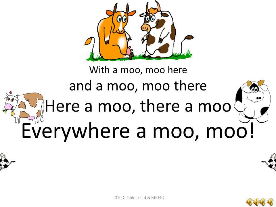 And on that farm he had a cow ee-eye, ee-eye oh! 2010 Cochlear Ltd & MREIC