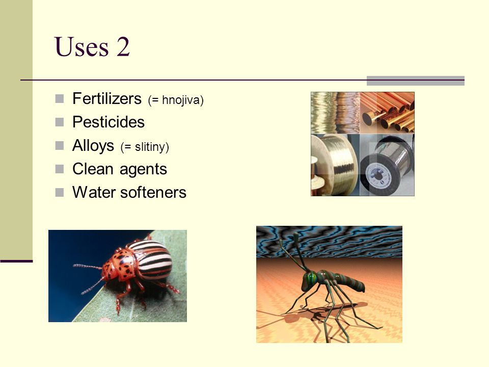 Uses 2 Fertilizers (= hnojiva) Pesticides Alloys (= slitiny) Clean agents Water softeners