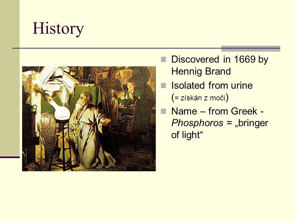 "History Discovered in 1669 by Hennig Brand Isolated from urine ( = získán z moči ) Name – from Greek - Phosphoros = ""bringer of light"""