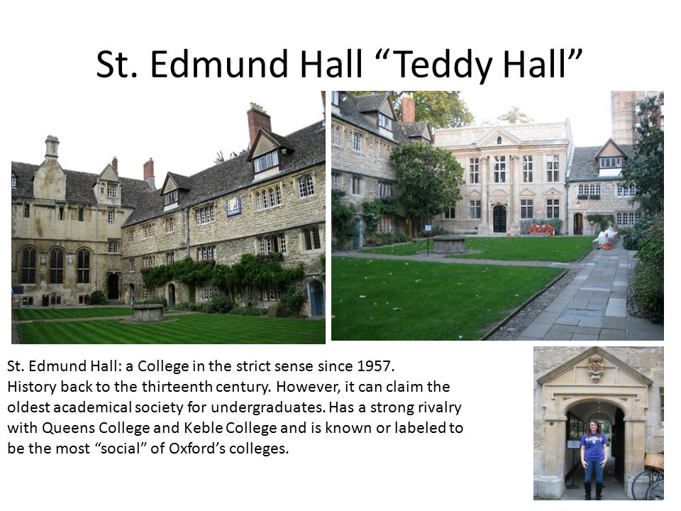 St. Edmund Hall Teddy Hall St. Edmund Hall: a College in the strict sense since 1957.