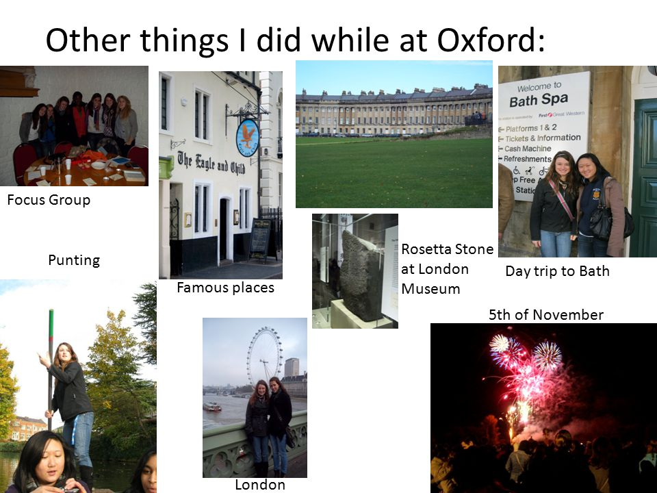 Other things I did while at Oxford: Day trip to Bath Famous places Punting London 5th of November Focus Group Rosetta Stone at London Museum