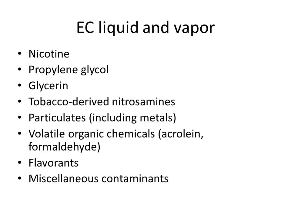 EC liquid and vapor Nicotine Propylene glycol Glycerin Tobacco-derived nitrosamines Particulates (including metals) Volatile organic chemicals (acrolein, formaldehyde) Flavorants Miscellaneous contaminants