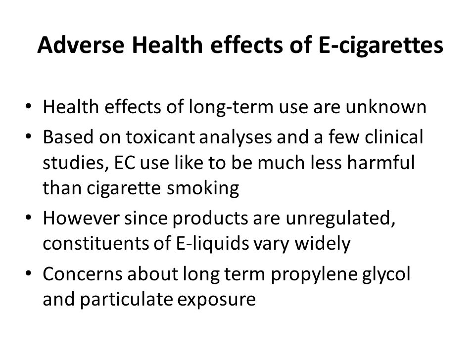 Adverse Health effects of E-cigarettes Health effects of long-term use are unknown Based on toxicant analyses and a few clinical studies, EC use like to be much less harmful than cigarette smoking However since products are unregulated, constituents of E-liquids vary widely Concerns about long term propylene glycol and particulate exposure
