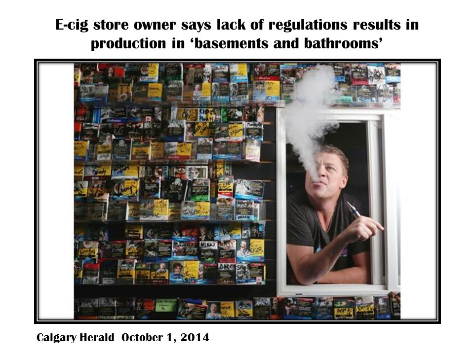 E-cig store owner says lack of regulations results in production in 'basements and bathrooms' Calgary Herald October 1, 2014