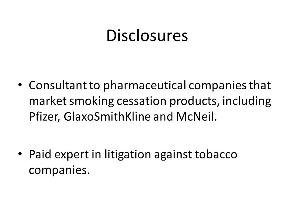 Disclosures Consultant to pharmaceutical companies that market smoking cessation products, including Pfizer, GlaxoSmithKline and McNeil.