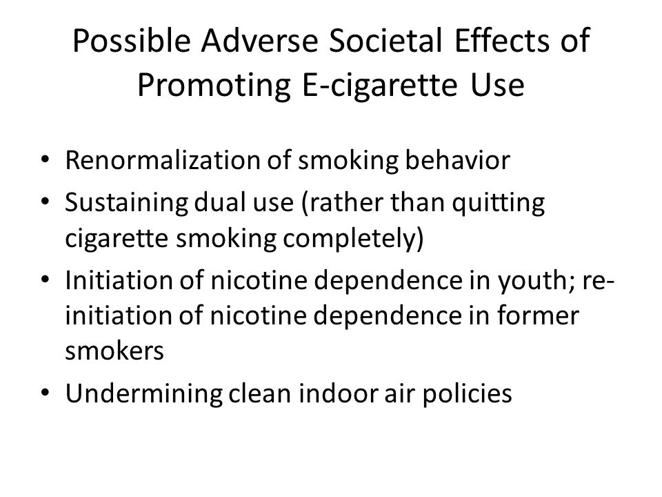Possible Adverse Societal Effects of Promoting E-cigarette Use Renormalization of smoking behavior Sustaining dual use (rather than quitting cigarette smoking completely) Initiation of nicotine dependence in youth; re- initiation of nicotine dependence in former smokers Undermining clean indoor air policies