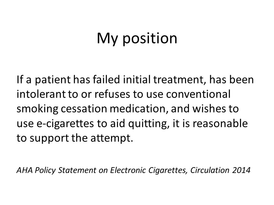My position If a patient has failed initial treatment, has been intolerant to or refuses to use conventional smoking cessation medication, and wishes to use e-cigarettes to aid quitting, it is reasonable to support the attempt.