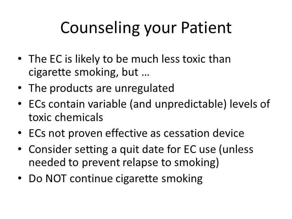 Counseling your Patient The EC is likely to be much less toxic than cigarette smoking, but … The products are unregulated ECs contain variable (and unpredictable) levels of toxic chemicals ECs not proven effective as cessation device Consider setting a quit date for EC use (unless needed to prevent relapse to smoking) Do NOT continue cigarette smoking