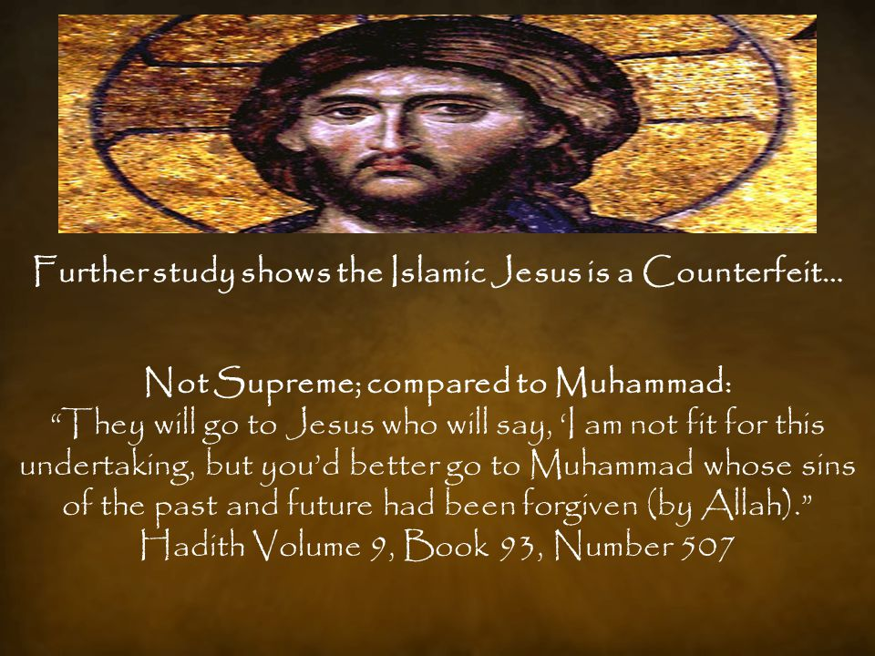 Further study shows the Islamic Jesus is a Counterfeit… Not Supreme; compared to Muhammad: They will go to Jesus who will say, 'I am not fit for this undertaking, but you'd better go to Muhammad whose sins of the past and future had been forgiven (by Allah). Hadith Volume 9, Book 93, Number 507