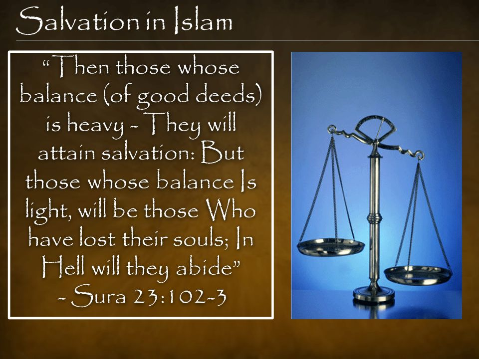 Salvation in Islam Then those whose balance (of good deeds) is heavy - They will attain salvation: But those whose balance Is light, will be those Who have lost their souls; In Hell will they abide - Sura 23:102-3 Then those whose balance (of good deeds) is heavy - They will attain salvation: But those whose balance Is light, will be those Who have lost their souls; In Hell will they abide - Sura 23:102-3