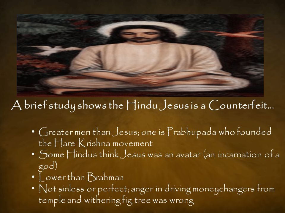 Greater men than Jesus; one is Prabhupada who founded the Hare Krishna movement Some Hindus think Jesus was an avatar (an incarnation of a god) Lower than Brahman Not sinless or perfect; anger in driving moneychangers from temple and withering fig tree was wrong A brief study shows the Hindu Jesus is a Counterfeit…