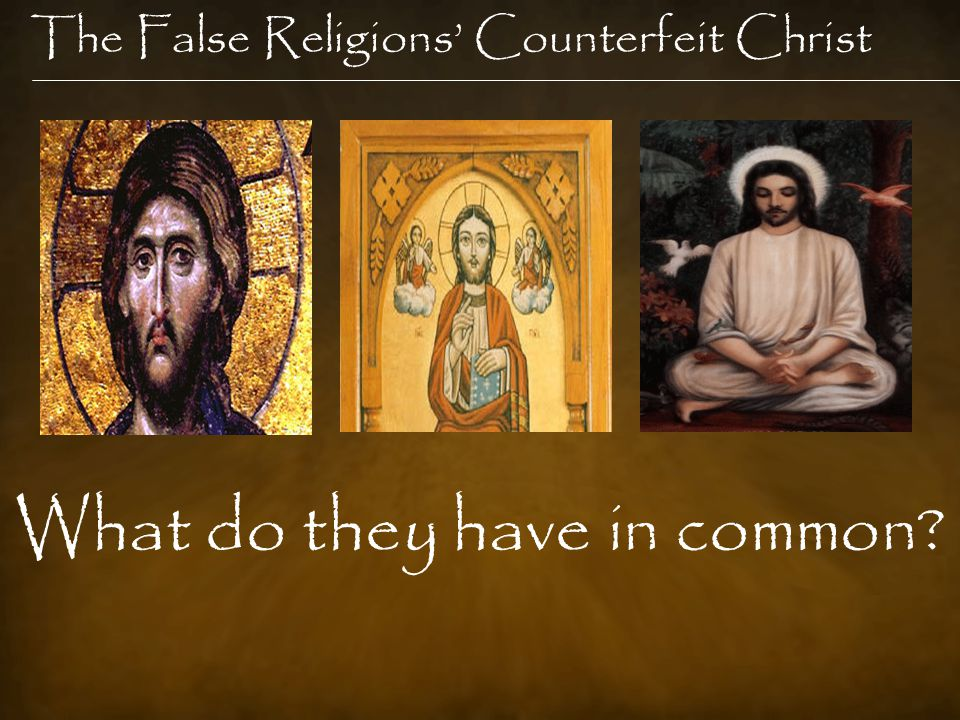 The False Religions' Counterfeit Christ What do they have in common