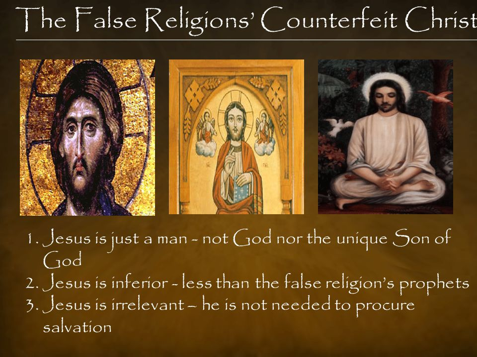 The False Religions' Counterfeit Christ 1.Jesus is just a man - not God nor the unique Son of God 2.Jesus is inferior - less than the false religion's prophets 3.Jesus is irrelevant – he is not needed to procure salvation