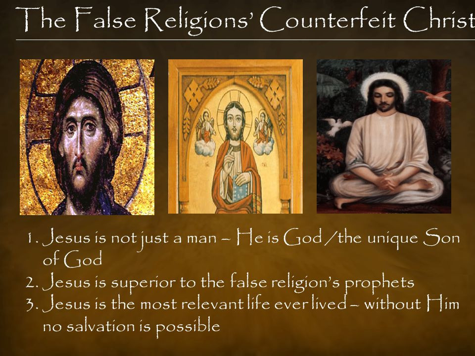 The False Religions' Counterfeit Christ 1.Jesus is not just a man – He is God /the unique Son of God 2.Jesus is superior to the false religion's prophets 3.Jesus is the most relevant life ever lived – without Him no salvation is possible