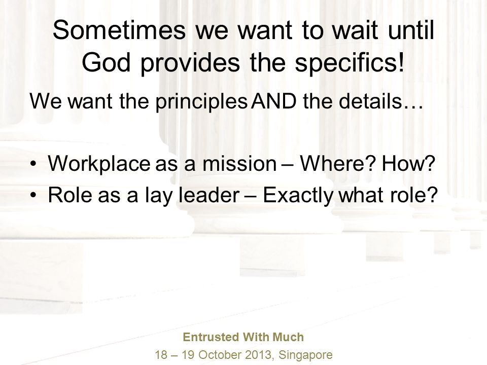 Entrusted With Much 18 – 19 October 2013, Singapore Sometimes we want to wait until God provides the specifics.