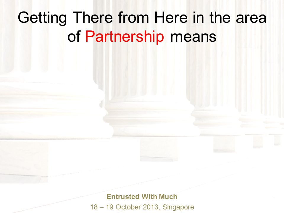Entrusted With Much 18 – 19 October 2013, Singapore Getting There from Here in the area of Partnership means