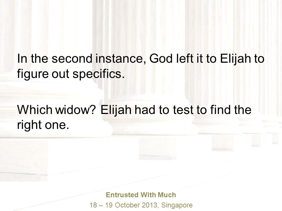 Entrusted With Much 18 – 19 October 2013, Singapore In the second instance, God left it to Elijah to figure out specifics.