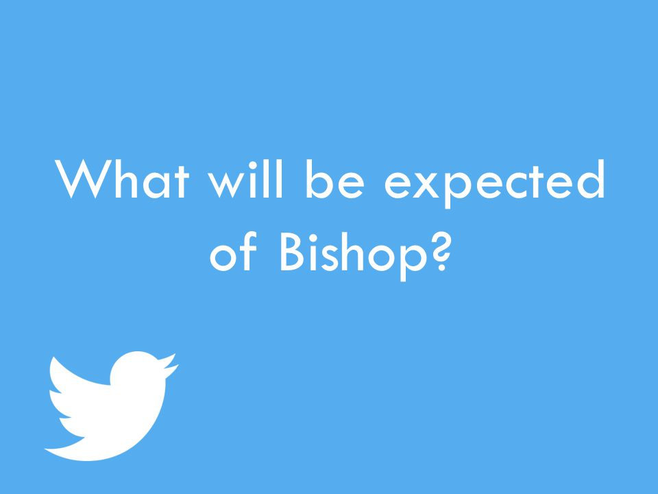 What will be expected of Bishop?