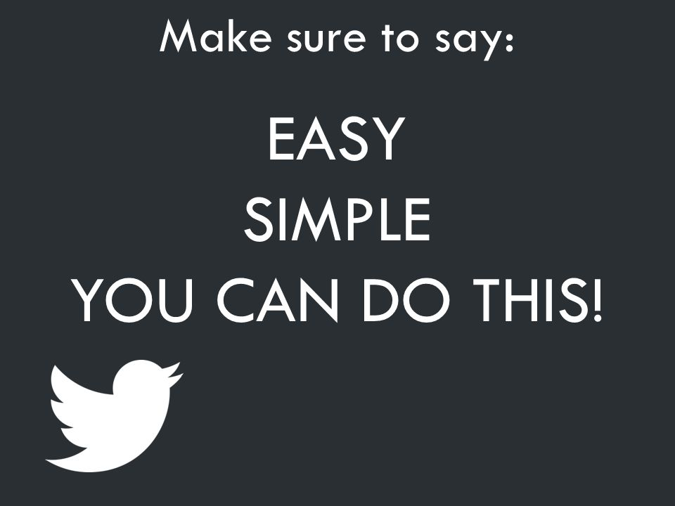 Make sure to say: EASY SIMPLE YOU CAN DO THIS!