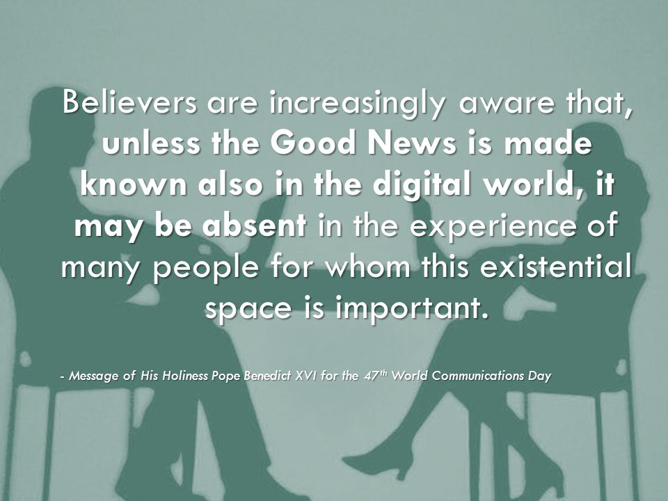 Believers are increasingly aware that, unless the Good News is made known also in the digital world, it may be absent in the experience of many people for whom this existential space is important.