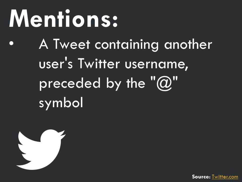 Mentions: A Tweet containing another user's Twitter username, preceded by the