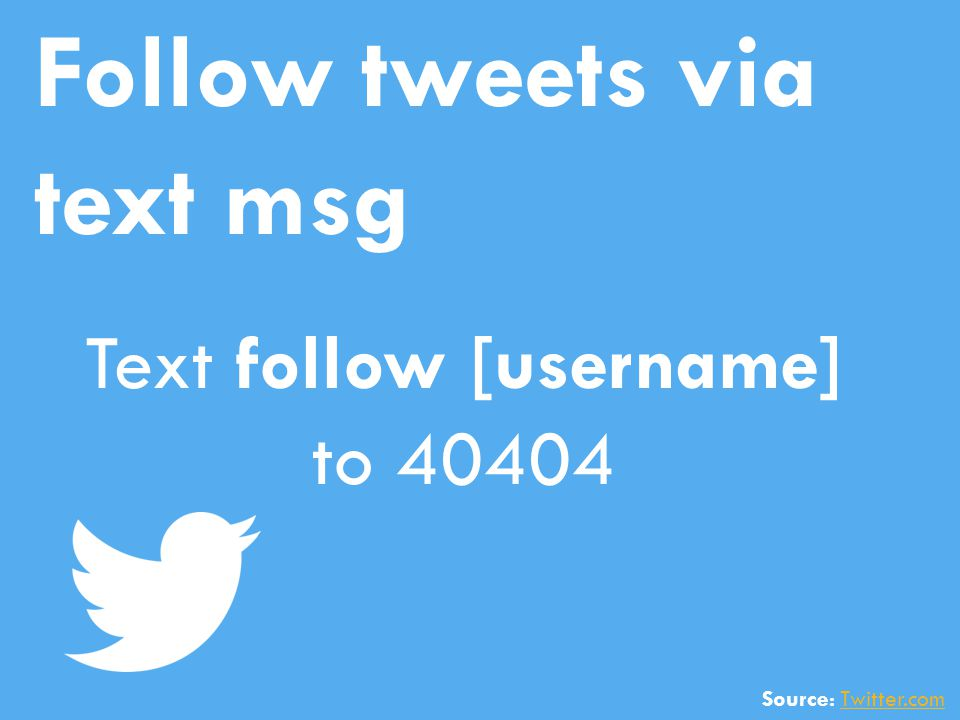 Follow tweets via text msg Text follow [username] to 40404 Source: Twitter.comTwitter.com