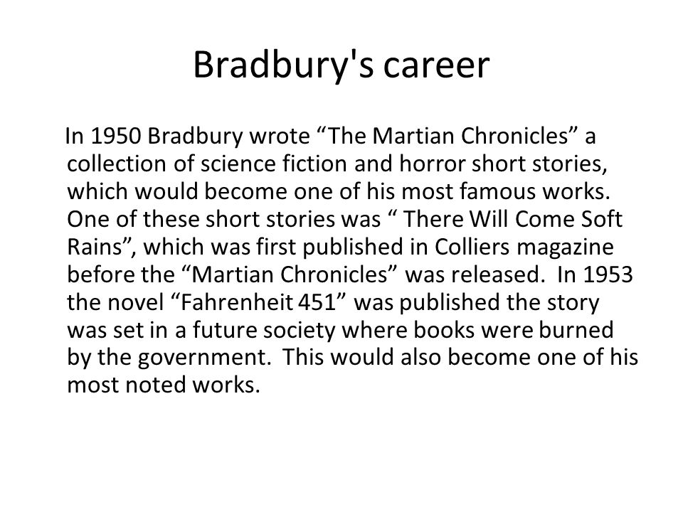 "Bradbury's career In 1950 Bradbury wrote ""The Martian Chronicles"" a collection of science fiction and horror short stories, which would become one of"