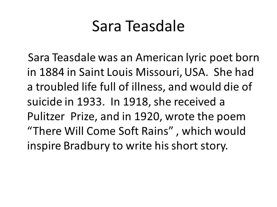 Sara Teasdale Sara Teasdale was an American lyric poet born in 1884 in Saint Louis Missouri, USA. She had a troubled life full of illness, and would d