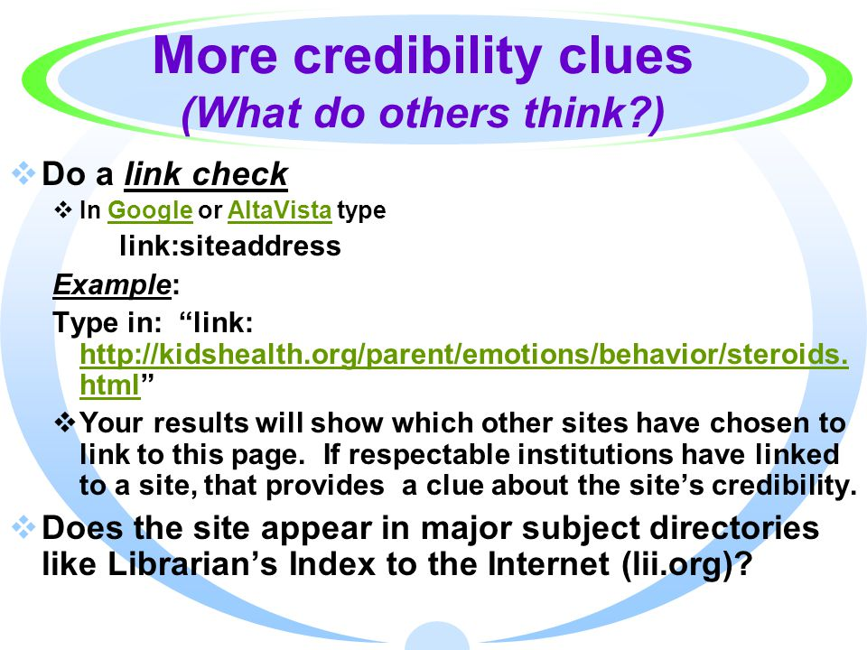 More credibility clues (What do others think?)  Do a link check  In Google or AltaVista typeGoogleAltaVista link:siteaddress Example: Type in: link: http://kidshealth.org/parent/emotions/behavior/steroids.
