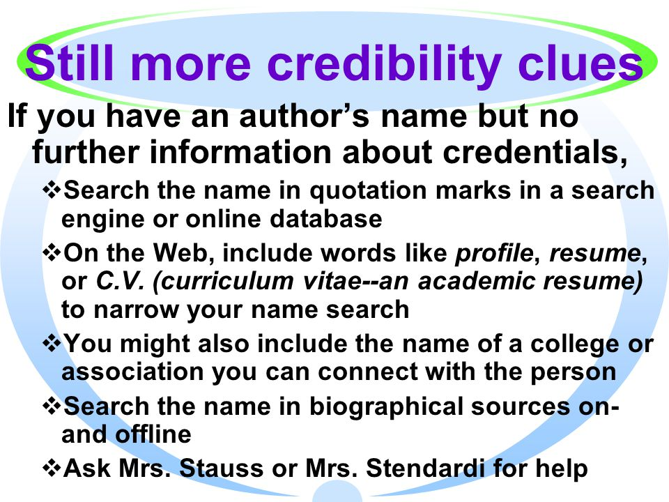 Still more credibility clues If you have an author's name but no further information about credentials,  Search the name in quotation marks in a search engine or online database  On the Web, include words like profile, resume, or C.V.