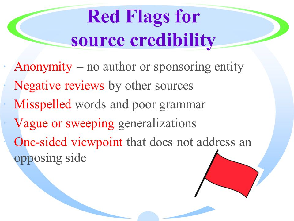 Red Flags for source credibility ·Anonymity – no author or sponsoring entity ·Negative reviews by other sources ·Misspelled words and poor grammar ·Vague or sweeping generalizations ·One-sided viewpoint that does not address an opposing side