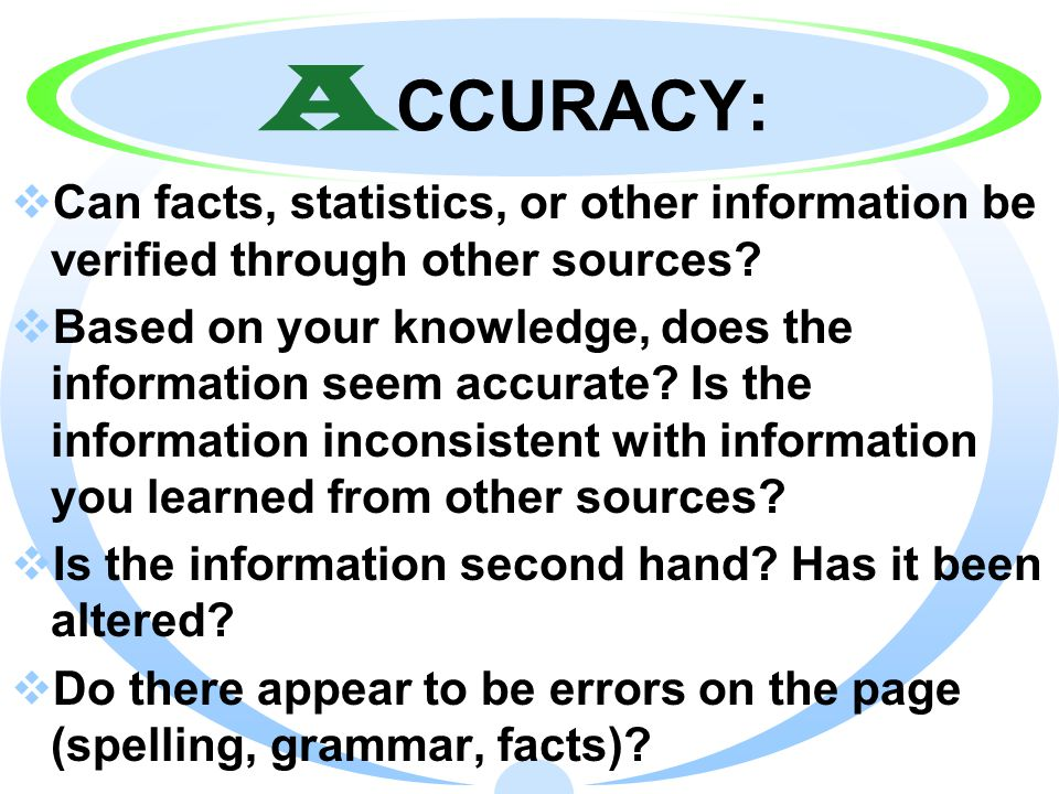 A CCURACY:  Can facts, statistics, or other information be verified through other sources.