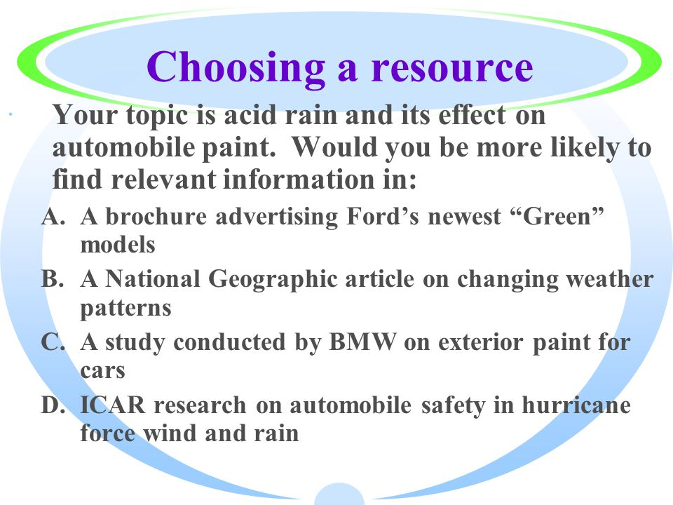 Choosing a resource ·Your topic is acid rain and its effect on automobile paint.