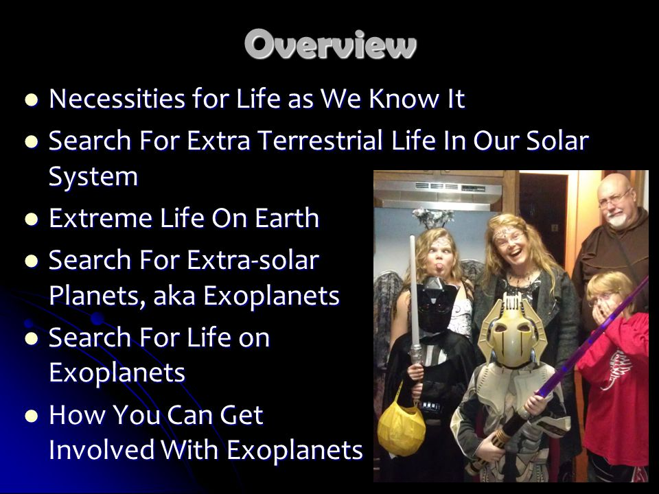 Overview Necessities for Life as We Know It Necessities for Life as We Know It Search For Extra Terrestrial Life In Our Solar System Search For Extra Terrestrial Life In Our Solar System Extreme Life On Earth Extreme Life On Earth Search For Extra-solar Planets, aka Exoplanets Search For Extra-solar Planets, aka Exoplanets Search For Life on Exoplanets Search For Life on Exoplanets How You Can Get Involved With Exoplanets How You Can Get Involved With Exoplanets