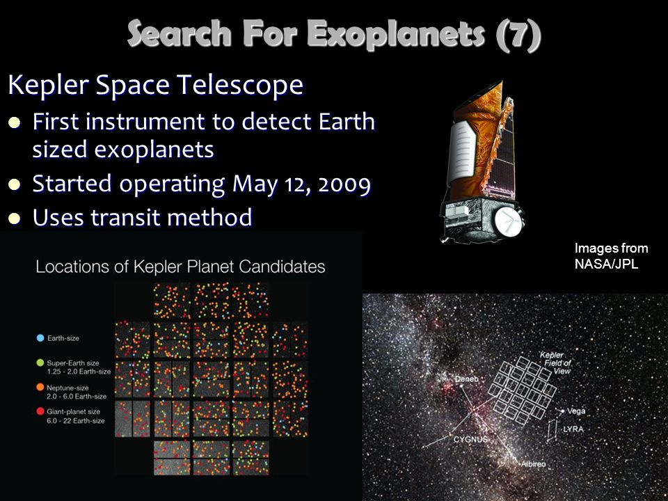 Search For Exoplanets (7) Kepler Space Telescope First instrument to detect Earth sized exoplanets First instrument to detect Earth sized exoplanets Started operating May 12, 2009 Started operating May 12, 2009 Uses transit method Uses transit method Images from NASA/JPL