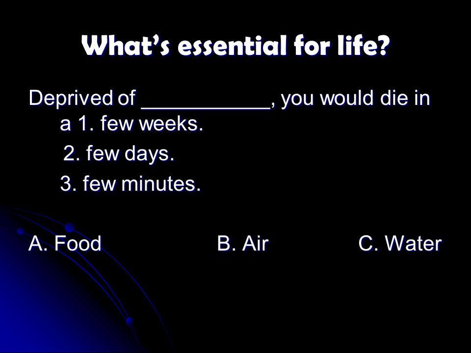 What's essential for life. Deprived of ___________, you would die in a 1.