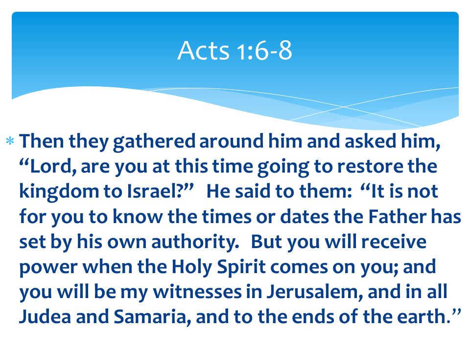""" Then they gathered around him and asked him, """"Lord, are you at this time going to restore the kingdom to Israel?"""" He said to them: """"It is not for yo"""