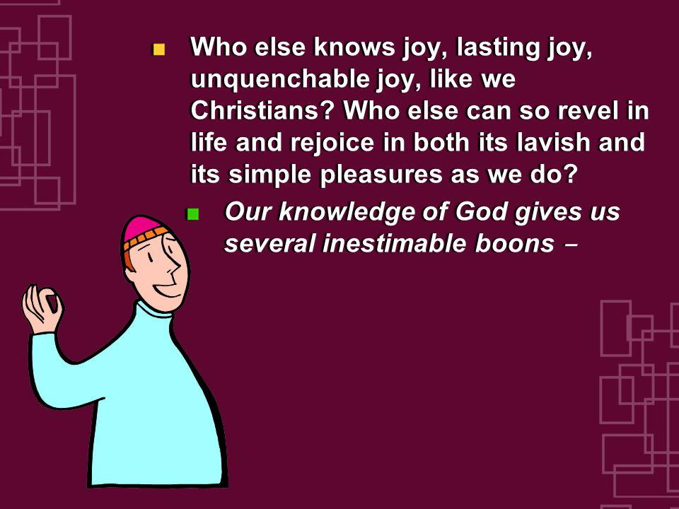 Who else knows joy, lasting joy, unquenchable joy, like we Christians.