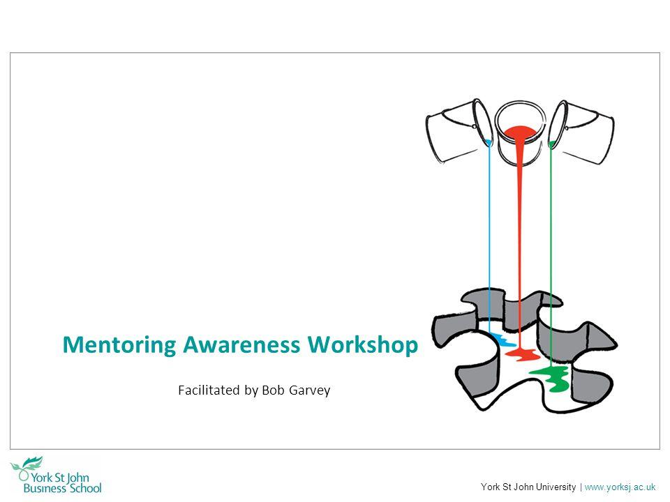 York St John University | www.yorksj.ac.uk Mentoring Awareness Workshop Facilitated by Bob Garvey