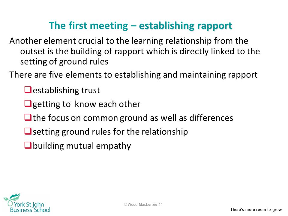 There's more room to grow © Wood Mackenzie 11 establishing rapport The first meeting – establishing rapport Another element crucial to the learning re
